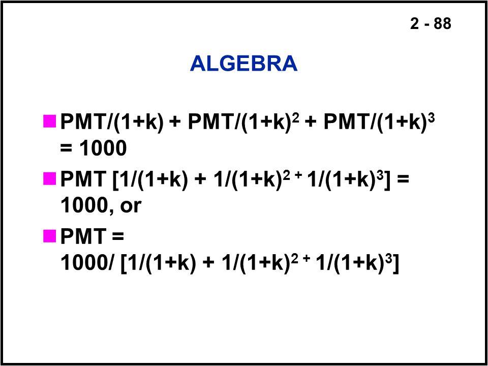 ALGEBRA PMT/(1+k) + PMT/(1+k)2 + PMT/(1+k)3 = 1000. PMT [1/(1+k) + 1/(1+k)2 + 1/(1+k)3] = 1000, or.